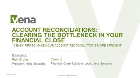 ® Copyright Vena Solutions Inc. 1 ® Copyright Vena TM ACCOUNT RECONCILIATIONS: CLEARING THE BOTTLENECK IN YOUR FINANCIAL CLOSE Presenters: Rishi Grover.