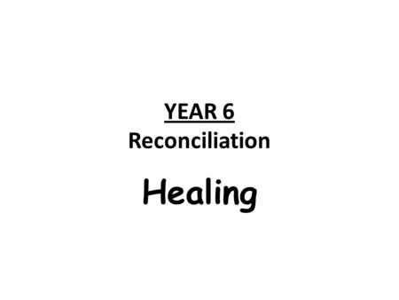 YEAR 6 Reconciliation Healing. ScriptureChristian Beliefs Christian Life; Beliefs and Values Experiences, feelings and ideas Sacraments Art/Images/Artefacts.
