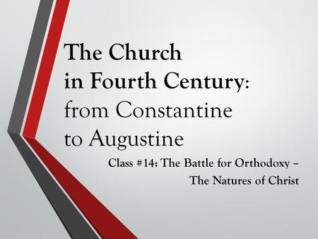 The Church in Fourth Century : from Constantine to Augustine Class #14: The Battle for Orthodoxy – The Natures of Christ.