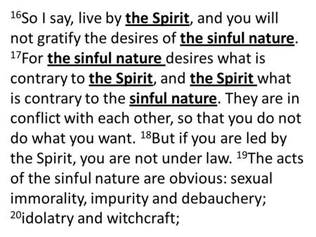 16 So I say, live by the Spirit, and you will not gratify the desires of the sinful nature. 17 For the sinful nature desires what is contrary to the Spirit,