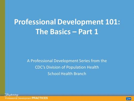 A Professional Development Series from the CDC's Division of Population Health School Health Branch Professional Development 101: The Basics – Part 1.