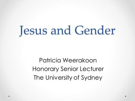 Jesus and Gender Patricia Weerakoon Honorary Senior Lecturer The University of Sydney.