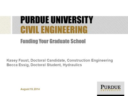 PURDUE UNIVERSITY CIVIL ENGINEERING Funding Your Graduate School Kasey Faust, Doctoral Candidate, Construction Engineering Becca Essig, Doctoral Student,