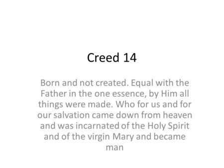 Creed 14 Born and not created. Equal with the Father in the one essence, by Him all things were made. Who for us and for our salvation came down from heaven.