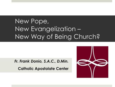 New Pope, New Evangelization – New Way of Being Church? Fr. Frank Donio, S.A.C., D.Min. Catholic Apostolate Center.