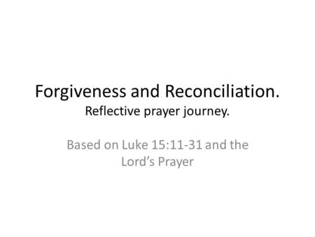 Forgiveness and Reconciliation. Reflective prayer journey. Based on Luke 15:11-31 and the Lord's Prayer.