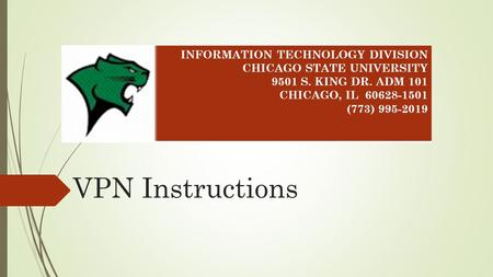 VPN Instructions INFORMATION TECHNOLOGY DIVISION CHICAGO STATE UNIVERSITY 9501 S. KING DR. ADM 101 CHICAGO, IL 60628-1501 (773) 995-2019.
