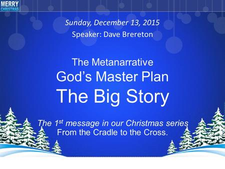 Sunday, December 13, 2015 Speaker: Dave Brereton The 1 st message in our Christmas series From the Cradle to the Cross. The Metanarrative God's Master.