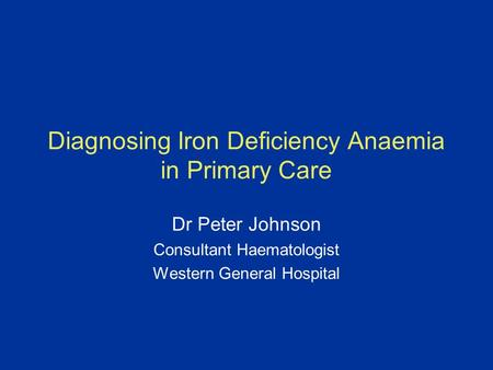 Diagnosing Iron Deficiency Anaemia in Primary Care Dr Peter Johnson Consultant Haematologist Western General Hospital.