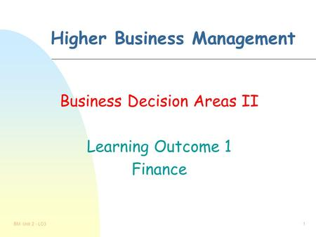 BM Unit 2 - LO31 Higher Business Management Business Decision Areas II Learning Outcome 1 Finance.