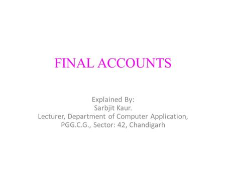 FINAL ACCOUNTS Explained By: Sarbjit Kaur. Lecturer, Department of Computer Application, PGG.C.G., Sector: 42, Chandigarh.