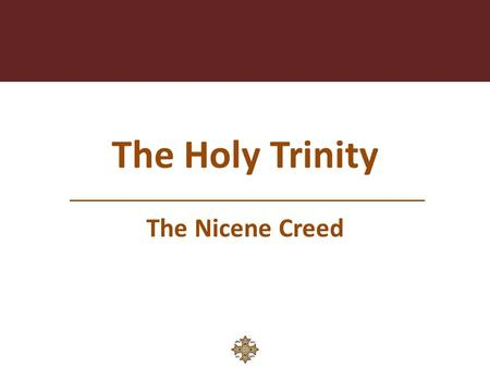 The Holy Trinity The Nicene Creed. God the Holy Trinity We are Baptized in the Name of the Father, and The Son, and The Holy Spirit. No one can be called.