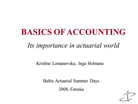 BASICS OF ACCOUNTING Its importance in actuarial world Baltic Actuarial Summer Days 2008, Estonia Kristīne Lomanovska, Inga Helmane.