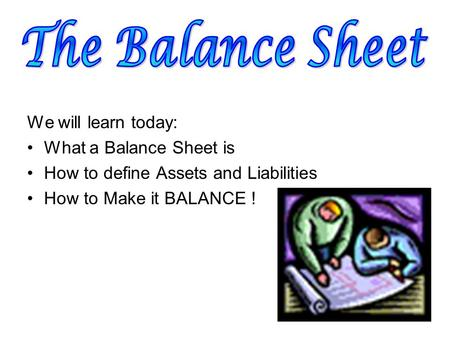 We will learn today: What a Balance Sheet is How to define Assets and Liabilities How to Make it BALANCE !