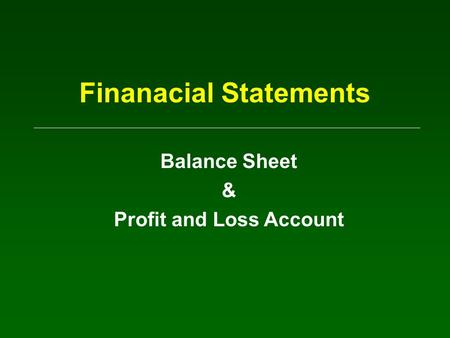Finanacial Statements Balance Sheet & Profit and Loss Account.