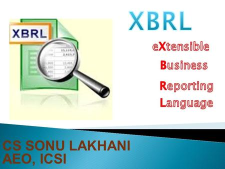 CS SONU LAKHANI AEO, ICSI.  WHAT IS XBRL?  XBRL IN THE INDIAN CONTEXT  HOW DOES XBRL WORK?  HOW IS TAGGING DONE?  HOW TO CREATE AN INSTANCE DOCUMENT?