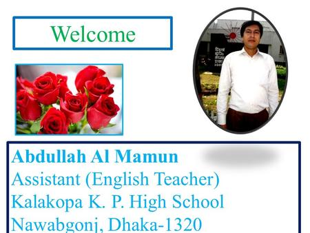 Welcome Abdullah Al Mamun Assistant (English Teacher) Kalakopa K. P. High School Nawabgonj, Dhaka-1320.