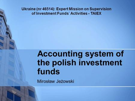 Ukraine (nr 46514): Expert Mission on Supervision of Investment Funds` Activities - TAIEX Accounting system of the polish investment funds Mirosław Jeżowski.