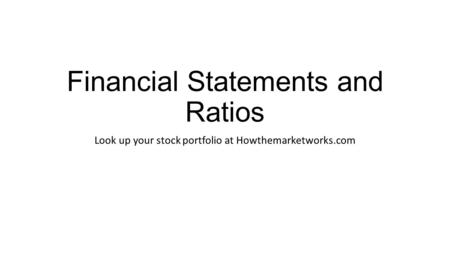 Financial Statements and Ratios Look up your stock portfolio at Howthemarketworks.com.