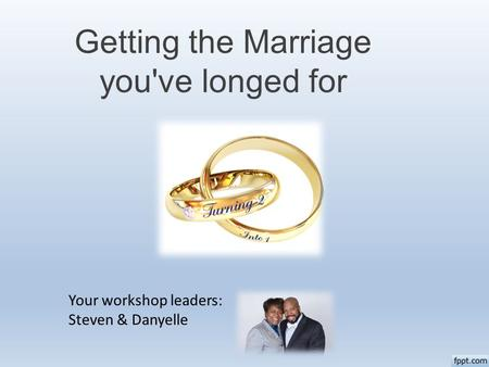 Getting the Marriage you've longed for Your workshop leaders: Steven & Danyelle.