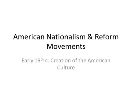 American Nationalism & Reform Movements Early 19 th c. Creation of the American Culture.