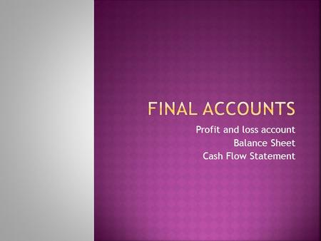 Profit and loss account Balance Sheet Cash Flow Statement.