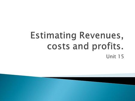 Unit 15.  This section will look at and examine the ways and purpose of estimating the revenue (income), costs and profits of starting up a new business.