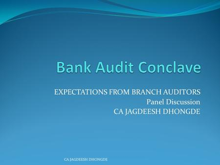 EXPECTATIONS FROM BRANCH AUDITORS Panel Discussion CA JAGDEESH DHONGDE.
