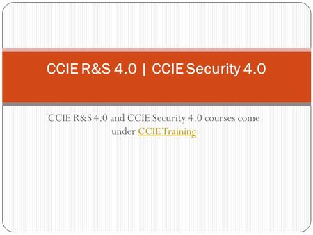 CCIE R&S 4.0 and CCIE Security 4.0 courses come under CCIE TrainingCCIE Training CCIE R&S 4.0 | CCIE Security 4.0.