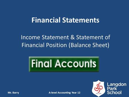 Financial Statements Income Statement & Statement of Financial Position (Balance Sheet) Mr. BarryA-level Accounting Year 12.