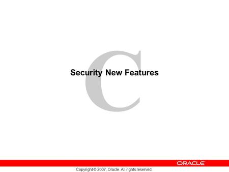 C Copyright © 2007, Oracle. All rights reserved. Security New Features.
