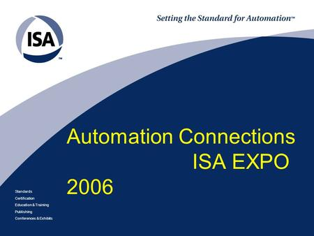 Standards Certification Education & Training Publishing Conferences & Exhibits Automation Connections ISA EXPO 2006.