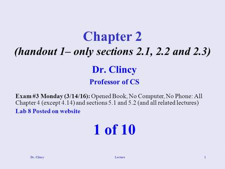 Dr. ClincyLecture1 Chapter 2 (handout 1– only sections 2.1, 2.2 and 2.3) 1 of 10 Dr. Clincy Professor of CS Exam #3 Monday (3/14/16): Opened Book, No Computer,