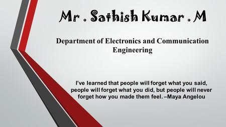 Mr. Sathish Kumar. M Department of Electronics and Communication Engineering I've learned that people will forget what you said, people will forget what.
