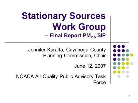 1 Stationary Sources Work Group – Final Report PM 2.5 SIP Jennifer Karaffa, Cuyahoga County Planning Commission, Chair June 12, 2007 NOACA Air Quality.