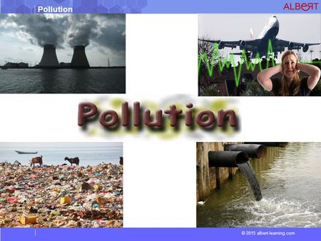 Pollution © 2015 albert-learning.com. Pollution © 2015 albert-learning.com Vocabulary Contamination Contamination is the presence of a minor and unwanted.