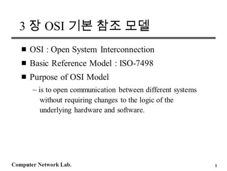 Computer Network Lab. 1 3 장 OSI 기본 참조 모델 n OSI : Open System Interconnection n Basic Reference Model : ISO-7498 n Purpose of OSI Model ~ is to open communication.