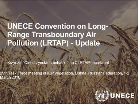 . UNECE Convention on Long- Range Transboundary Air Pollution (LRTAP) - Update Krzysztof Olendrzynski on behalf of the CLRTAP secretariat 29th Task Force.