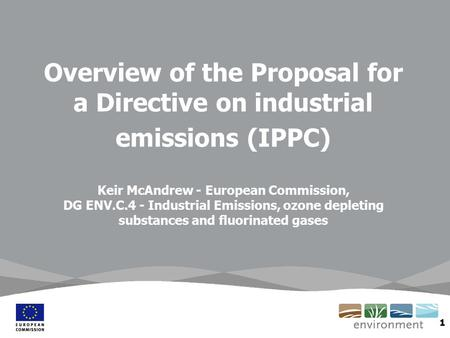 1 Overview of the Proposal for a Directive on industrial emissions (IPPC) Keir McAndrew - European Commission, DG ENV.C.4 - Industrial Emissions, ozone.