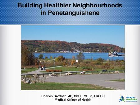 Building Healthier Neighbourhoods in Penetanguishene Charles Gardner, MD, CCFP, MHSc, FRCPC Medical Officer of Health.