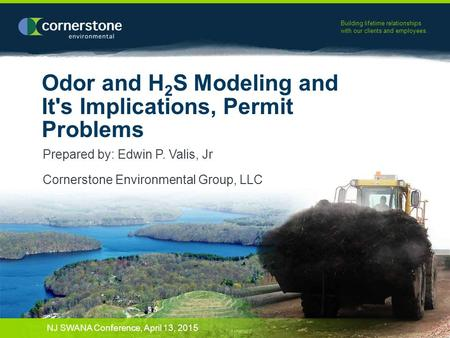 Building lifetime relationships with our clients and employees. Odor and H 2 S Modeling and It's Implications, Permit Problems Prepared by: Edwin P. Valis,
