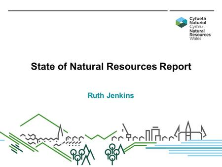State of Natural Resources Report Ruth Jenkins. Sustainable management of natural resources State of Natural Resources Report (SoNaRR) State of Natural.