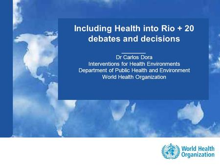 Public health and environment 1 |1 | Including Health into Rio + 20 debates and decisions _____ Dr Carlos Dora Interventions for Health Environments Department.