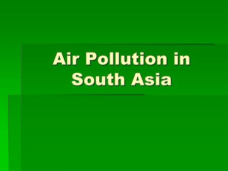 Air Pollution in South Asia. In South Asia, air pollution is both an outdoor and indoor problem. The outdoor air pollution is similar to that experienced.