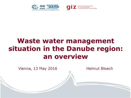 Water.europa.eu Waste water management situation in the Danube region: an overview Vienna, 13 May 2016 Helmut Bloech.