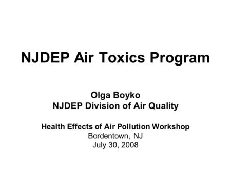NJDEP Air Toxics Program Olga Boyko NJDEP Division of Air Quality Health Effects of Air Pollution Workshop Bordentown, NJ July 30, 2008.