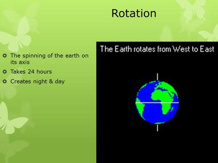 Rotation  The spinning of the earth on its axis  Takes 24 hours  Creates night & day.