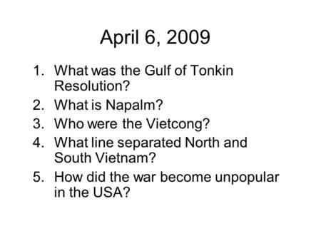 April 6, 2009 1.What was the Gulf of Tonkin Resolution? 2.What is Napalm? 3.Who were the Vietcong? 4.What line separated North and South Vietnam? 5.How.