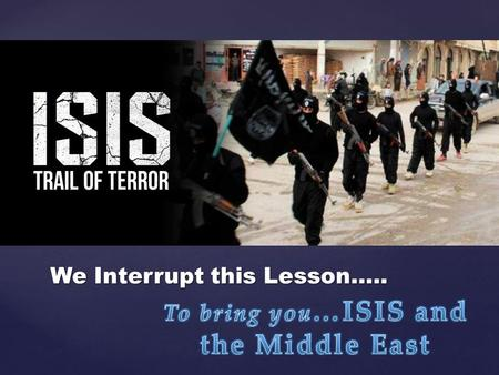{ #1 We Interrupt this Lesson…... { ISIS is a shorthand name for the Islamic State in Iraq and Syria, and it has made news in the past few months…. Islamic.