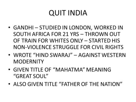QUIT INDIA GANDHI – STUDIED IN LONDON, WORKED IN SOUTH AFRICA FOR 21 YRS – THROWN OUT OF TRAIN FOR WHITES ONLY – STARTED HIS NON-VIOLENCE STRUGGLE FOR.